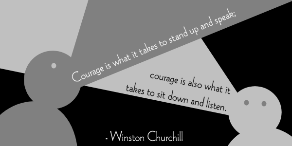 Courage is what it takes to stand up and speak; courage is also what it takes to sit down and listen