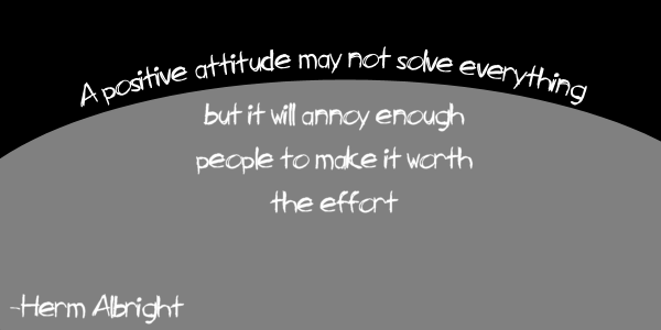 A positive attitude will not solve everything, but it will annoy enough people to make it worth the effort